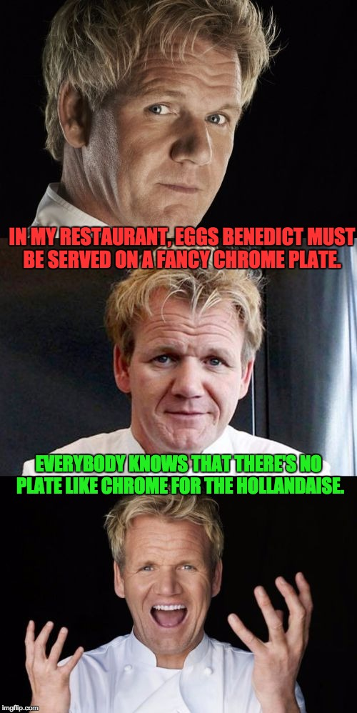 Bad Pun Chef | IN MY RESTAURANT, EGGS BENEDICT MUST BE SERVED ON A FANCY CHROME PLATE. EVERYBODY KNOWS THAT THERE'S NO PLATE LIKE CHROME FOR THE HOLLANDAIS | image tagged in bad pun chef | made w/ Imgflip meme maker