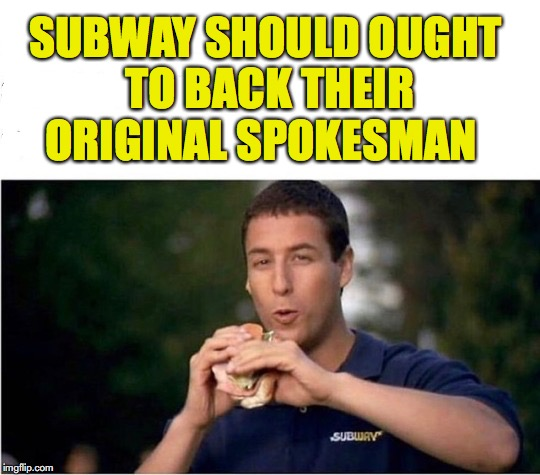 A Better Image | SUBWAY SHOULD OUGHT TO BACK THEIR ORIGINAL SPOKESMAN | image tagged in subway,adam sandler | made w/ Imgflip meme maker