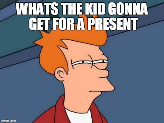 Futurama Fry Meme | WHATS THE KID GONNA GET FOR A PRESENT | image tagged in memes,futurama fry | made w/ Imgflip meme maker