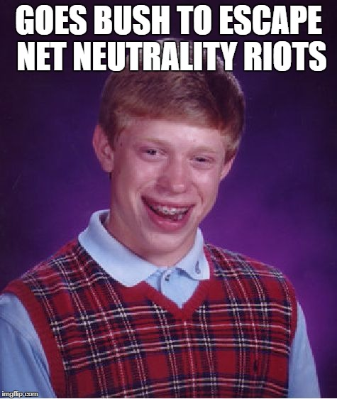 Bad Luck Brian Meme | GOES BUSH TO ESCAPE NET NEUTRALITY RIOTS | image tagged in memes,bad luck brian | made w/ Imgflip meme maker