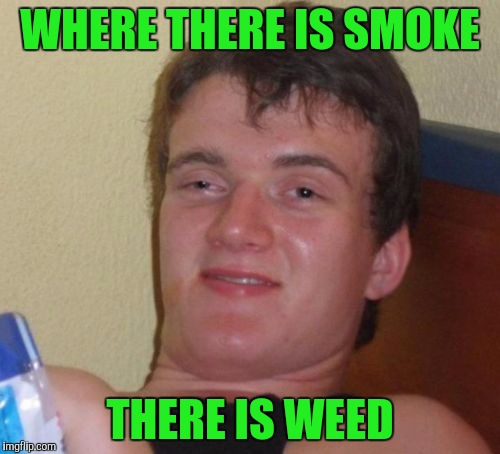 10 Guy Meme | WHERE THERE IS SMOKE THERE IS WEED | image tagged in memes,10 guy | made w/ Imgflip meme maker