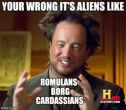 Ancient Aliens Meme | YOUR WRONG IT'S ALIENS LIKE ROMULANS   BORG  CARDASSIANS | image tagged in memes,ancient aliens | made w/ Imgflip meme maker