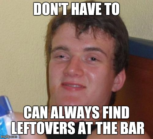 10 Guy Meme | DON'T HAVE TO CAN ALWAYS FIND LEFTOVERS AT THE BAR | image tagged in memes,10 guy | made w/ Imgflip meme maker