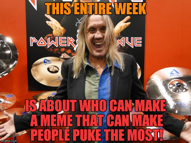 THIS ENTIRE WEEK IS ABOUT WHO CAN MAKE A MEME THAT CAN MAKE PEOPLE PUKE THE MOST! | made w/ Imgflip meme maker