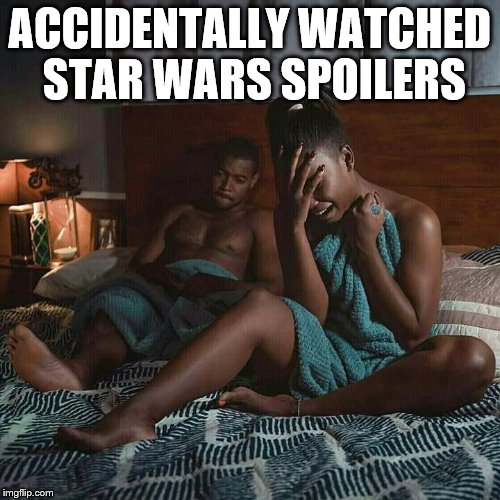 ACCIDENTALLY WATCHED STAR WARS SPOILERS | image tagged in other | made w/ Imgflip meme maker