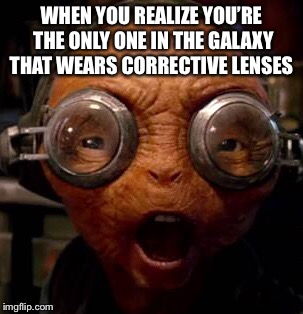 Corrective Lenses  | WHEN YOU REALIZE YOU'RE THE ONLY ONE IN THE GALAXY THAT WEARS CORRECTIVE LENSES | image tagged in star wars,glasses,wow | made w/ Imgflip meme maker