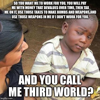 Third World Skeptical Kid Meme | SO YOU WANT ME TO WORK FOR YOU, YOU WILL PAY ME WITH MONEY THAT DEVALUES OVER TIME, THEN TAX ME ON IT, USE THOSE TAXES TO MAKE BOMBS AND WEA | image tagged in memes,third world skeptical kid | made w/ Imgflip meme maker