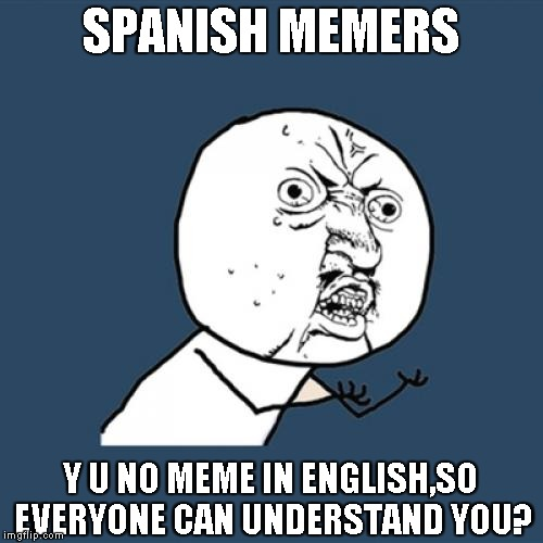 Y U No Meme | SPANISH MEMERS Y U NO MEME IN ENGLISH,SO EVERYONE CAN UNDERSTAND YOU? | image tagged in memes,y u no | made w/ Imgflip meme maker