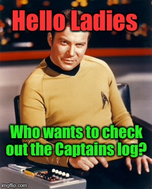 Star Trek: Captains Log | Hello Ladies Who wants to check out the Captains log? | image tagged in captain kirk,star trek | made w/ Imgflip meme maker