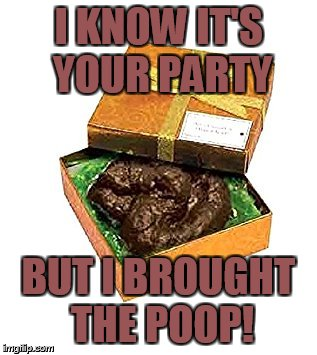 PARTY POOPER | I KNOW IT'S YOUR PARTY BUT I BROUGHT THE POOP! | image tagged in wise ass,know it all,grammar nazi | made w/ Imgflip meme maker