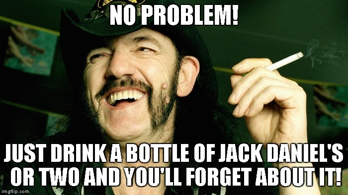 NO PROBLEM! JUST DRINK A BOTTLE OF JACK DANIEL'S OR TWO AND YOU'LL FORGET ABOUT IT! | made w/ Imgflip meme maker