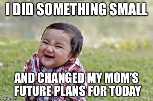 Evil Toddler Meme | I DID SOMETHING SMALL AND CHANGED MY MOM'S FUTURE PLANS FOR TODAY | image tagged in memes,evil toddler | made w/ Imgflip meme maker