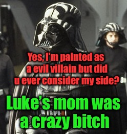 Vader's side, the untold truth | Yes, I'm painted as a evil villain but did u ever consider my side? Luke's mom was a crazy b**ch | image tagged in darth vader,luke skywalker | made w/ Imgflip meme maker