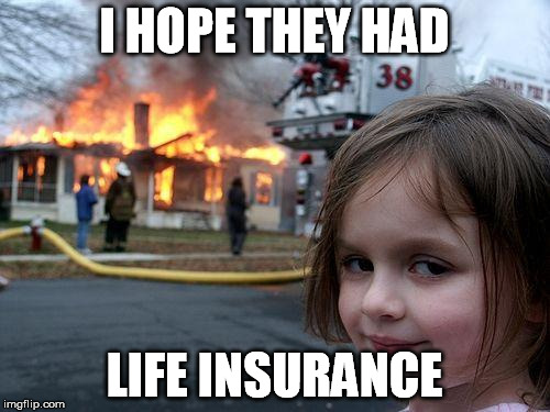 Disaster Girl Meme | I HOPE THEY HAD LIFE INSURANCE | image tagged in memes,disaster girl | made w/ Imgflip meme maker