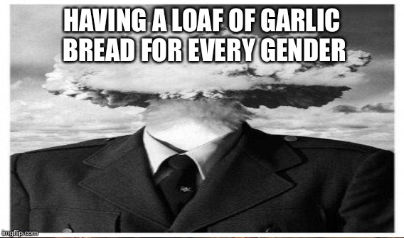 HAVING A LOAF OF GARLIC BREAD FOR EVERY GENDER | made w/ Imgflip meme maker