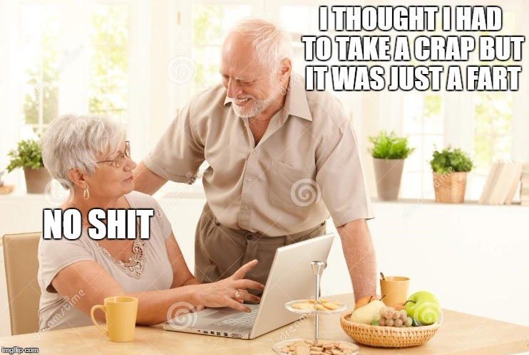 he | I THOUGHT I HAD TO TAKE A CRAP BUT IT WAS JUST A FART NO SHIT | image tagged in old people,memes,funny,lol,lmao,lmfao | made w/ Imgflip meme maker
