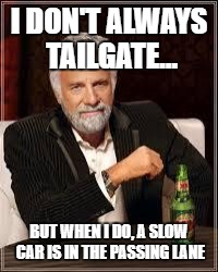 The Most Interesting Man In The World Meme | I DON'T ALWAYS TAILGATE... BUT WHEN I DO, A SLOW CAR IS IN THE PASSING LANE | image tagged in i don't always | made w/ Imgflip meme maker
