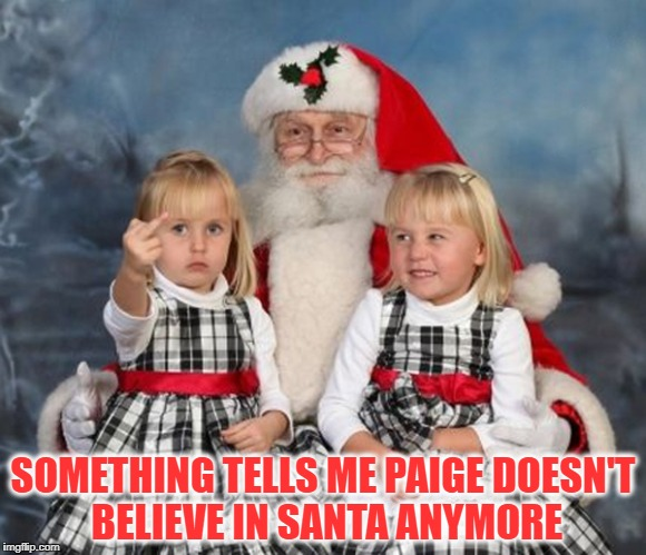 SOMETHING TELLS ME PAIGE DOESN'T BELIEVE IN SANTA ANYMORE | image tagged in memes,christmas,merry christmas,twins on santas lap,santa claus | made w/ Imgflip meme maker
