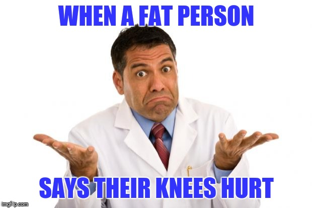 Confused doctor | WHEN A FAT PERSON SAYS THEIR KNEES HURT | image tagged in confused doctor | made w/ Imgflip meme maker