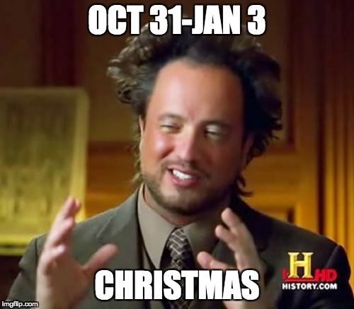 When is Christmas? | OCT 31-JAN 3 CHRISTMAS | image tagged in memes,ancient aliens,christmas,funny | made w/ Imgflip meme maker