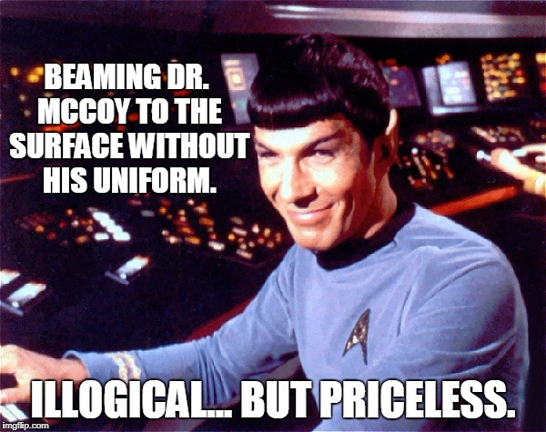 Trek Priceless | BEAMING DR. MCCOY TO THE SURFACE WITHOUT HIS UNIFORM. ILLOGICAL... BUT PRICELESS. | image tagged in star trek,funny meme,spock | made w/ Imgflip meme maker