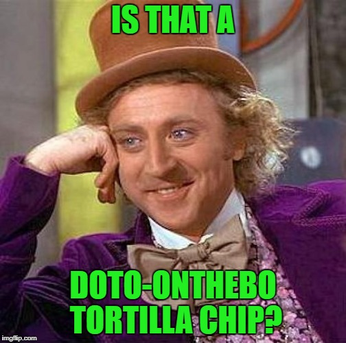 Creepy Condescending Wonka Meme | IS THAT A DOTO-ONTHEBO TORTILLA CHIP? | image tagged in memes,creepy condescending wonka | made w/ Imgflip meme maker