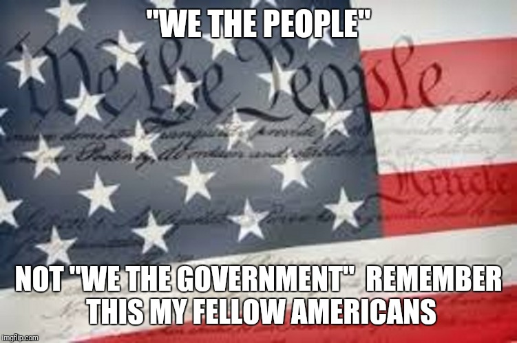 """WE THE PEOPLE"" NOT ""WE THE GOVERNMENT""  REMEMBER THIS MY FELLOW AMERICANS 