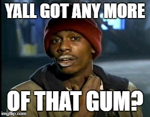 Y'all Got Any More Of That Meme | YALL GOT ANY MORE OF THAT GUM? | image tagged in memes,yall got any more of | made w/ Imgflip meme maker
