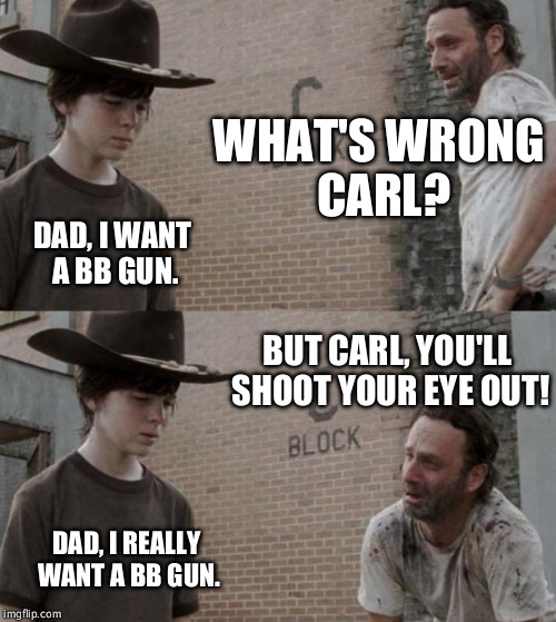 Rick and Carl Meme | WHAT'S WRONG CARL? DAD, I WANT A BB GUN. BUT CARL, YOU'LL SHOOT YOUR EYE OUT! DAD, I REALLY WANT A BB GUN. | image tagged in memes,rick and carl | made w/ Imgflip meme maker