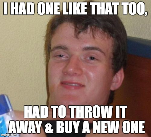 10 Guy Meme | I HAD ONE LIKE THAT TOO, HAD TO THROW IT AWAY & BUY A NEW ONE | image tagged in memes,10 guy | made w/ Imgflip meme maker