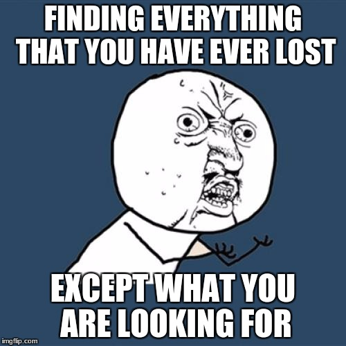 Y U No Meme | FINDING EVERYTHING THAT YOU HAVE EVER LOST EXCEPT WHAT YOU ARE LOOKING FOR | image tagged in memes,y u no | made w/ Imgflip meme maker