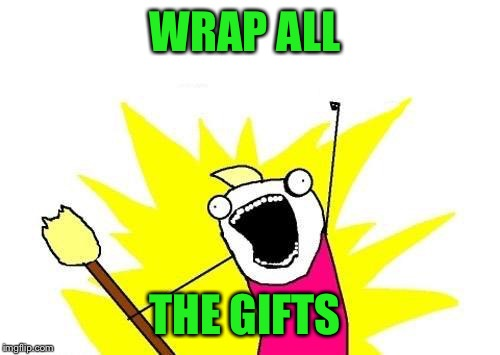 Worst part of Christmas  | WRAP ALL THE GIFTS | image tagged in memes,x all the y,lol,lynch1979 | made w/ Imgflip meme maker