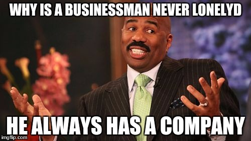 Steve Harvey Meme | WHY IS A BUSINESSMAN NEVER LONELYD HE ALWAYS HAS A COMPANY | image tagged in memes,steve harvey | made w/ Imgflip meme maker