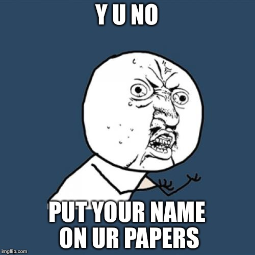 Some teachers be like | Y U NO PUT YOUR NAME ON UR PAPERS | image tagged in memes,y u no | made w/ Imgflip meme maker