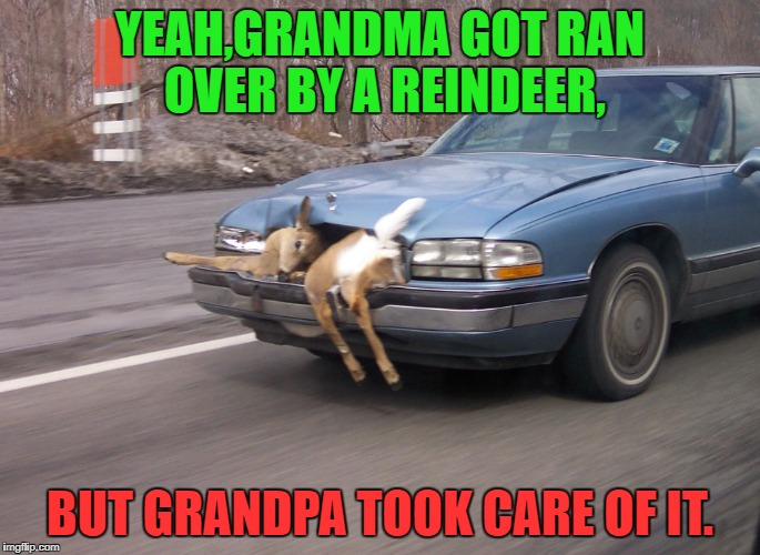 Grandpa's Revenge | YEAH,GRANDMA GOT RAN OVER BY A REINDEER, BUT GRANDPA TOOK CARE OF IT. | image tagged in funny memes,reindeer,christmas songs | made w/ Imgflip meme maker