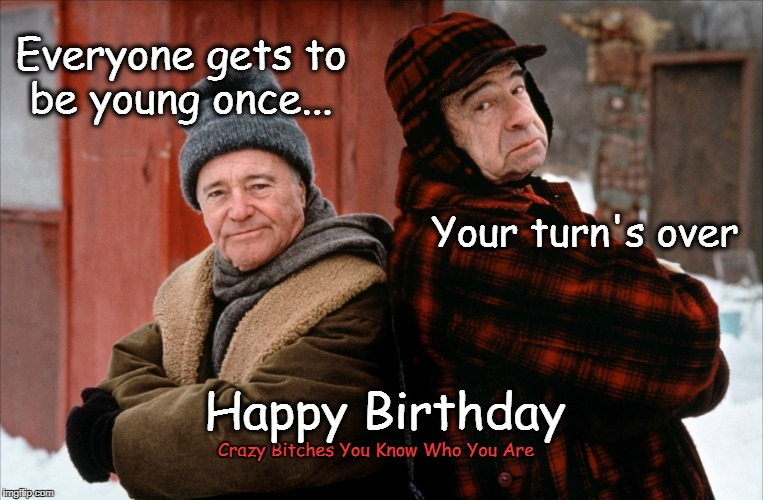 Everyone gets to be young once... Crazy B**ches You Know Who You Are Your turn's over Happy Birthday | image tagged in grumpy old men,happy birthday | made w/ Imgflip meme maker