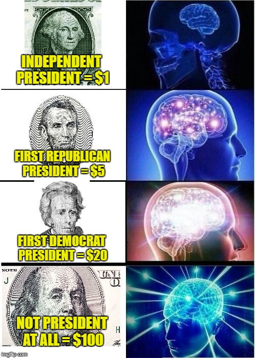 Wow! | INDEPENDENT PRESIDENT = $1 FIRST REPUBLICAN PRESIDENT = $5 FIRST DEMOCRAT PRESIDENT = $20 NOT PRESIDENT AT ALL = $100 | image tagged in memes,expanding brain,benjamin franklin,andrew jackson,abraham lincoln,george washington | made w/ Imgflip meme maker