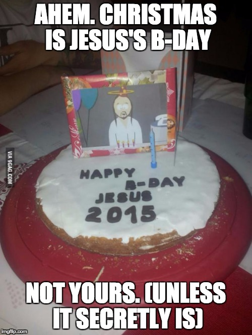 AHEM. CHRISTMAS IS JESUS'S B-DAY NOT YOURS. (UNLESS IT SECRETLY IS) | made w/ Imgflip meme maker