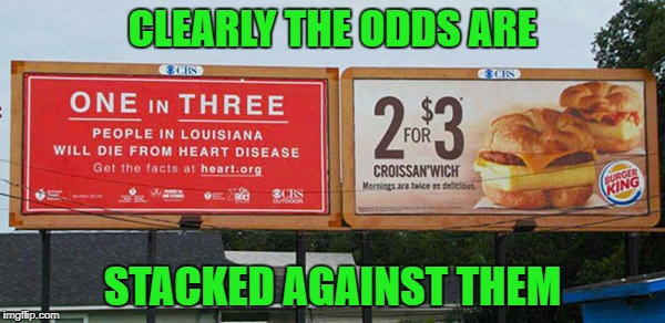 Which sign did YOU notice first? | CLEARLY THE ODDS ARE STACKED AGAINST THEM | image tagged in figure the odds,memes,funny signs,burger king,funny,heart disease | made w/ Imgflip meme maker