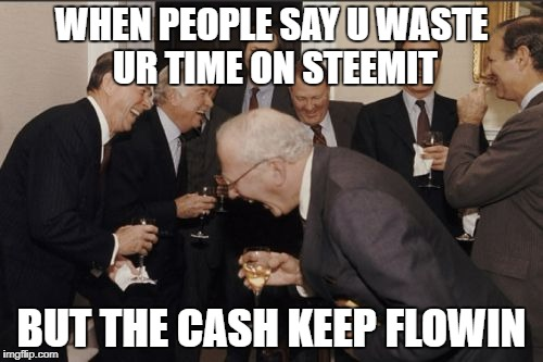 Laughing Men In Suits Meme | WHEN PEOPLE SAY U WASTE UR TIME ON STEEMIT BUT THE CASH KEEP FLOWIN | image tagged in memes,laughing men in suits | made w/ Imgflip meme maker