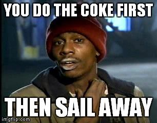 Y'all Got Any More Of That Meme | YOU DO THE COKE FIRST THEN SAIL AWAY | image tagged in memes,yall got any more of | made w/ Imgflip meme maker