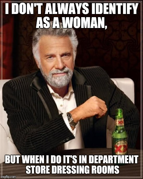 The Most Interesting Man In The World Meme | I DON'T ALWAYS IDENTIFY AS A WOMAN, BUT WHEN I DO IT'S IN DEPARTMENT STORE DRESSING ROOMS | image tagged in memes,the most interesting man in the world | made w/ Imgflip meme maker
