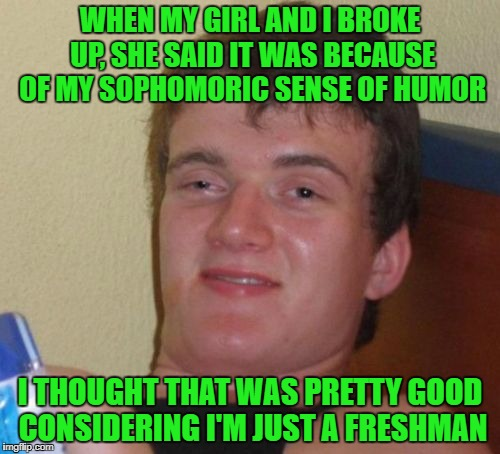 Word | WHEN MY GIRL AND I BROKE UP, SHE SAID IT WAS BECAUSE OF MY SOPHOMORIC SENSE OF HUMOR I THOUGHT THAT WAS PRETTY GOOD CONSIDERING I'M JUST A F | image tagged in memes,10 guy | made w/ Imgflip meme maker