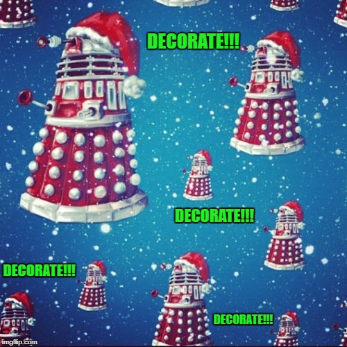 Have a Dalek Christmas!!! | DECORATE!!! DECORATE!!! DECORATE!!! DECORATE!!! | image tagged in dalek christmas,memes,christmas,daleks,dr who,funny | made w/ Imgflip meme maker