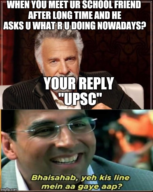 "The Most Interesting Man In The World Meme | WHEN YOU MEET UR SCHOOL FRIEND AFTER LONG TIME AND HE ASKS U WHAT R U DOING NOWADAYS? YOUR REPLY ""UPSC"" 