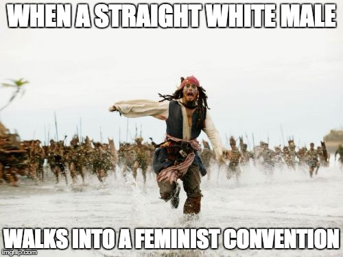 Jack Sparrow Being Chased Meme | WHEN A STRAIGHT WHITE MALE WALKS INTO A FEMINIST CONVENTION | image tagged in memes,jack sparrow being chased | made w/ Imgflip meme maker
