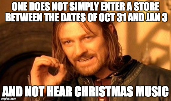 Entering stores during the holiday season | ONE DOES NOT SIMPLY ENTER A STORE BETWEEN THE DATES OF OCT 31 AND JAN 3 AND NOT HEAR CHRISTMAS MUSIC | image tagged in memes,one does not simply,stores,christmas,christmas music | made w/ Imgflip meme maker