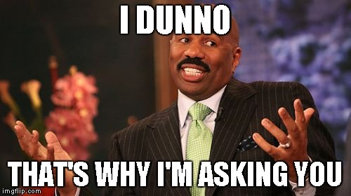 Steve Harvey Meme | I DUNNO THAT'S WHY I'M ASKING YOU | image tagged in memes,steve harvey | made w/ Imgflip meme maker