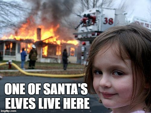 Disaster Girl Meme | ONE OF SANTA'S ELVES LIVE HERE | image tagged in memes,disaster girl | made w/ Imgflip meme maker