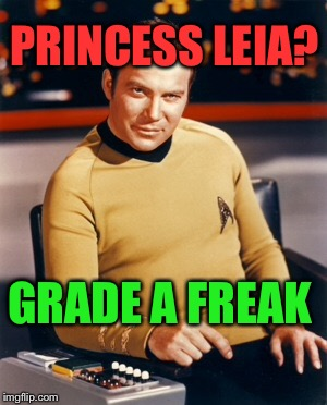 Captain Kirk boldly going anywhere |  PRINCESS LEIA? GRADE A FREAK | image tagged in captain kirk,princess leia,star wars,star trek,freak | made w/ Imgflip meme maker